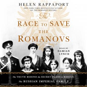 Race to Save the Romanovs: The Truth Behind the Secret Plans to Rescue the Russian Imperial Family, Audio book by Helen Rappaport