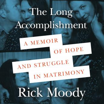Download Long Accomplishment: A Memoir of Hope and Struggle in Matrimony by Rick Moody