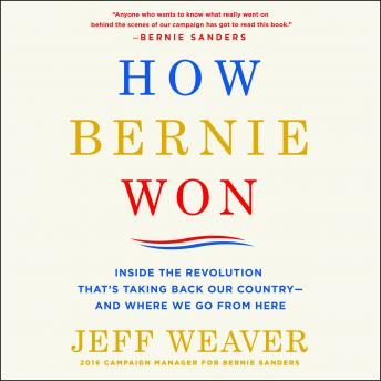 Download How Bernie Won: Inside the Revolution That's Taking Back Our Country--and Where We Go from Here by Jeff Weaver