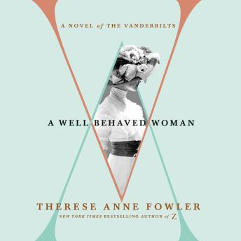 Well-Behaved Woman: A Novel of the Vanderbilts, Therese Anne Fowler