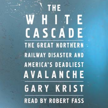 White Cascade: The Great Northern Railway Disaster and America's Deadliest Avalanche, Gary Krist