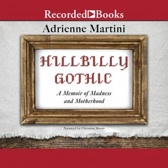 Hillbilly Gothic : A Memoir of Madness and Motherhood, Adrienne Martini