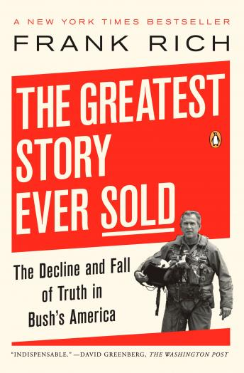 Greatest Story Ever Sold: The Decline and Fall of Truth from 9/11 to Katrina, Frank Kelly Rich