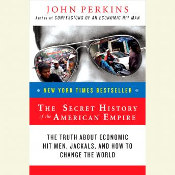 Secret History of the American Empire: Economic Hit Men, Jackals, and the Truth about Corporate Corruption, John Perkins