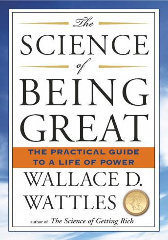 Science of Being Great: The Practical Guide to a Life of Power, Wallace D. Wattles