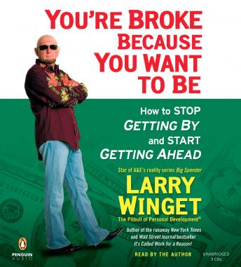 You're Broke Because You Want to Be: How to Stop Getting By and Start Getting Ahead, Larry Winget