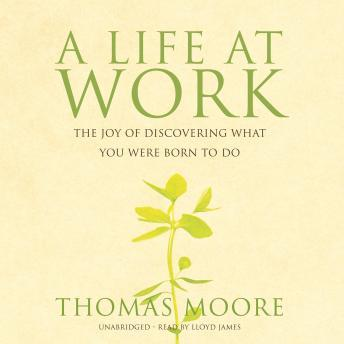 Life at Work: The Joy of Discovering What You Were Born to Do, Thomas Moore