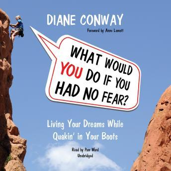 What Would You Do If You Had No Fear: Living Your Dreams While Quakin' in Your Boots