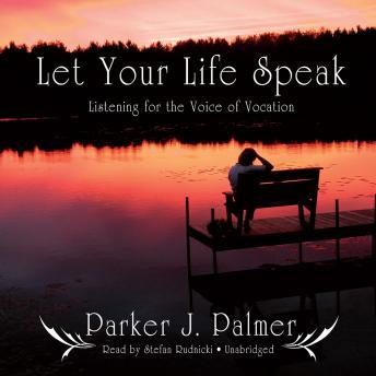 Let Your Life Speak: Listening for the Voice of Vocation, Parker J. Palmer