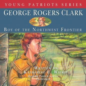 George Rogers Clark: Boy of the Northwestern Frontier