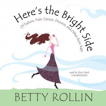 Here's the Bright Side: Of Failure, Fear, Cancer, Divorce, and Other Bum Raps, Betty Rollin