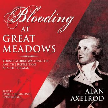 Blooding at Great Meadows: Young George Washington and the Battle that Shaped the Man, Alan Axelrod
