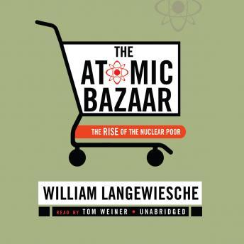 Atomic Bazaar:The Rise of the Nuclear Poor, William Langewiesche