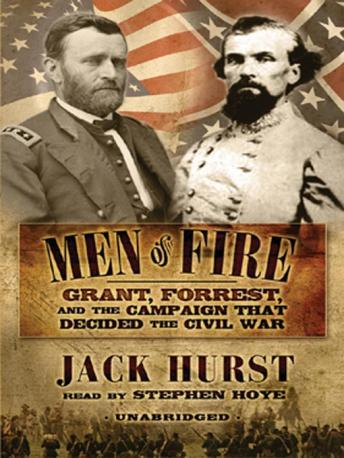 Men of Fire: Grant, Forrest, and the Campaign that Decided the Civil War, Jack Hurst