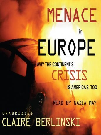 Menace in Europe: Why the Continent's Crisis is America's, Too, Claire Berlinski