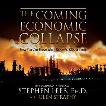Coming Economic Collapse: How You Can Thrive When Oil Costs $200 a Barrel, Stephen Leeb, Ph.D., Glen C. Strathy