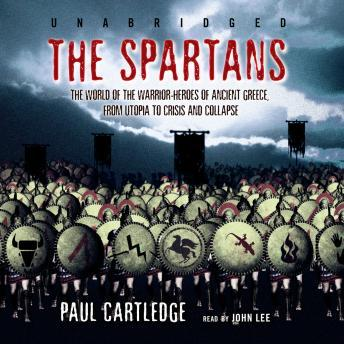 Spartans: The World of the Warrior-Heroes of Ancient Greece, from Utopia to Crisis and Collapse, Paul Cartledge