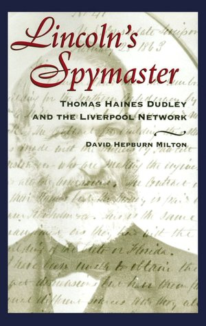 Lincoln's Spymaster: Thomas Haines Dudley and the Liverpool Network, David Hepburn Milton