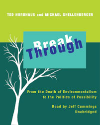 Break Through: From the Death of Environmentalism to the Politics of Possibility, Ted Nordhaus, Michael Shellenberger