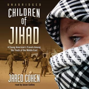 Children of the Jihad: A Young American's Travels among the Youth of the Middle East, Jared Cohen