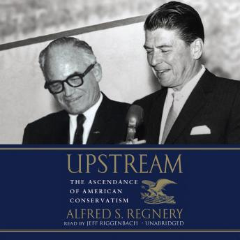 Upstream: The Ascendance of American Conservatism, Alfred S. Regnery