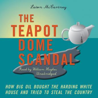 Teapot Dome Scandal: How Big Oil Bought the Harding White House and Tried to Steal the Country, Laton McCartney