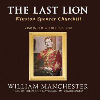 Last Lion, Vol 1: Winston Spencer Churchill, Volume I: Visions of Glory 1874-1932, William Manchester