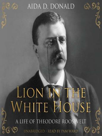 Lion in the White House: A Life of Theodore Roosevelt, Aida D. Donald