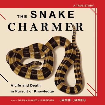 Snake Charmer: A Life and Death in Pursuit of Knowledge, Jamie James