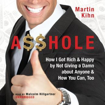 A$$hole: How I Got Rich & Happy by Not Giving a Damn About Anyone & How You Can, Too, Martin Kihn