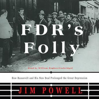 FDR's Folly: How Roosevelt and His New Deal Prolonged the Great Depression, Jim Powell