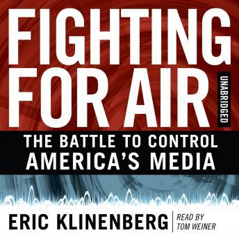 Fighting for Air: The Battle to Control America's Media, Eric Klinenberg