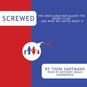 Download Screwed: The Undeclared War against the Middle Class-and What We Can Do about It by Thom Hartmann