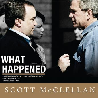 What Happened: Inside The Bush White House and Washington's Culture of Deception, Scott Mcclellan