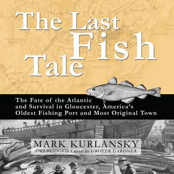 Last Fish Tale: The Fate of the Atlantic and Survival in Gloucester, America's Oldest Fishing Port and Most Original Town, Mark Kurlansky