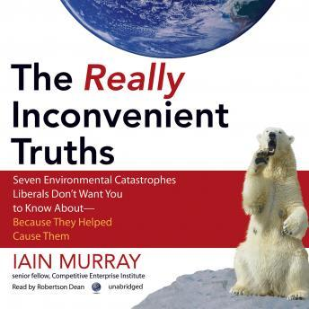 Download Really Inconvenient Truths: Seven Environmental Catastrophes Liberals Don't Want You to Know About-Because They Helped Cause Them by Iain Murray