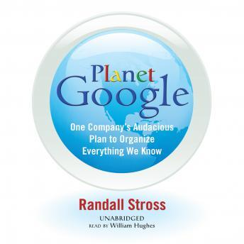 Planet Google: One Company's Audacious Plan to Organize Everything We Know, Randall Stross