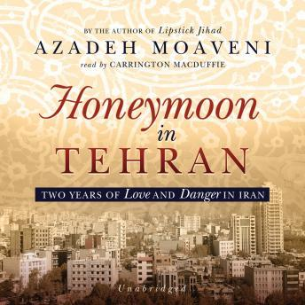 Honeymoon in Tehran: Two Years of Love and Danger in Iran, Azadeh Moaveni