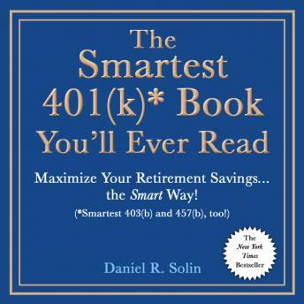 Smartest 401(k)* Book You'll Ever Read: Maximize Your Retirement Savings…the Smart Way! (*Smartest 403(b) and 457(b), too!), Daniel R. Solin