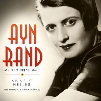 Ayn Rand and the World She Made, Anne C. Heller