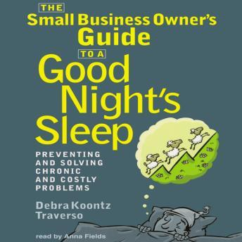 Small Business Owner's Guide to a Good Night's Sleep: Preventing and Solving Chronic and Costly Problems, Debra Koontz Traverso