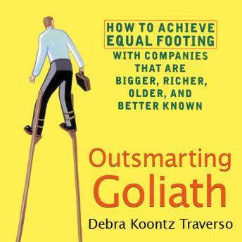 Outsmarting Goliath: How to Achieve Equal Footing with Companies that are Bigger, Richer, Older, and Better Known, Debra Koontz Traverso