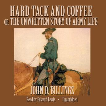 Hard Tack and Coffee: Or, The Unwritten Story of Army Life, John Davis Billings