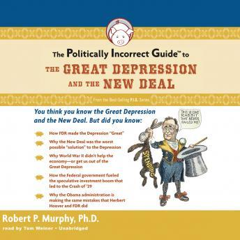 Politically Incorrect Guide to the Great Depression and The New Deal, Robert P. Murphy Ph.D.