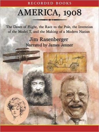 America 1908: The Dawn of Flight, the Race to the Pole, the Invention of the Model T, and the Making of a  Modern Nation, Jim Rasenberger