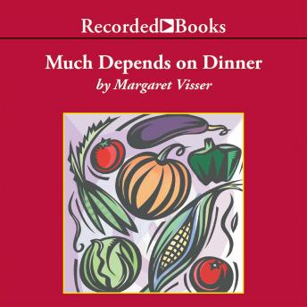 Much Depends on Dinner: The extraordinary history and mythology, allure and obsessions, perils and taboos, of an ordinary meal, Margaret Visser