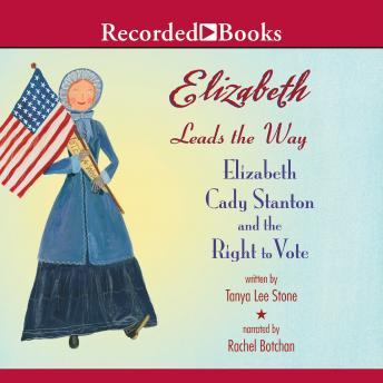 Elizabeth Leads the Way: Elizabeth Cady Stanton and the Right to Vote, Tanya Lee Stone