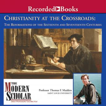 Christianity at the Crossroads: The Reformations of the Sixteenth and Seventeenth Centuries