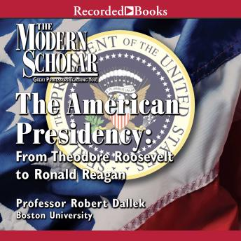 The American Presidency: From Theodore Roosevelt to Ronald Reagan