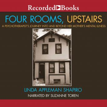Four Rooms, Upstairs : A Psychotherapist's Journey Into and Beyond Her Mother's Mental Illness, Linda Appleman Shapiro